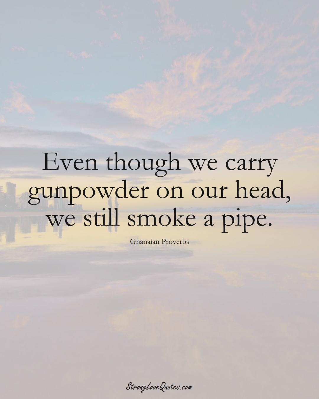 Even though we carry gunpowder on our head, we still smoke a pipe. (Ghanaian Sayings);  #AfricanSayings