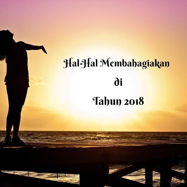 HAL-HAL MEMBAHAGIAKAN DI TAHUN 2018