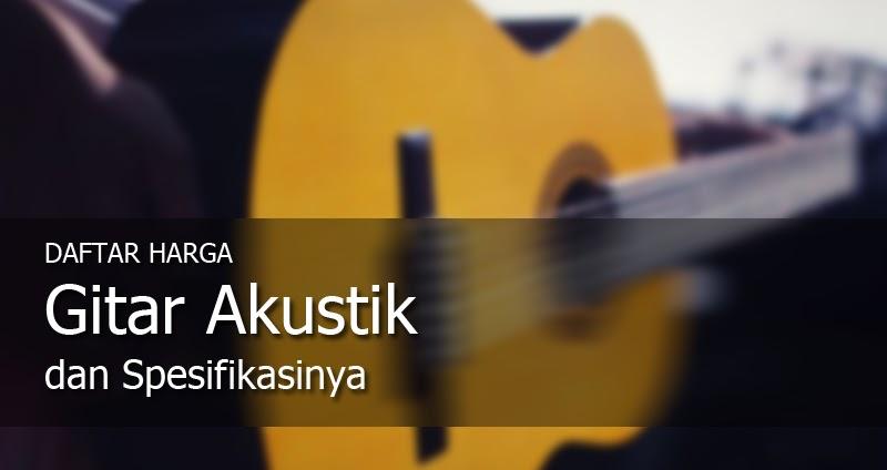 Daftar Harga Gitar Akustik Lengkap Dengan Spesifikasinya