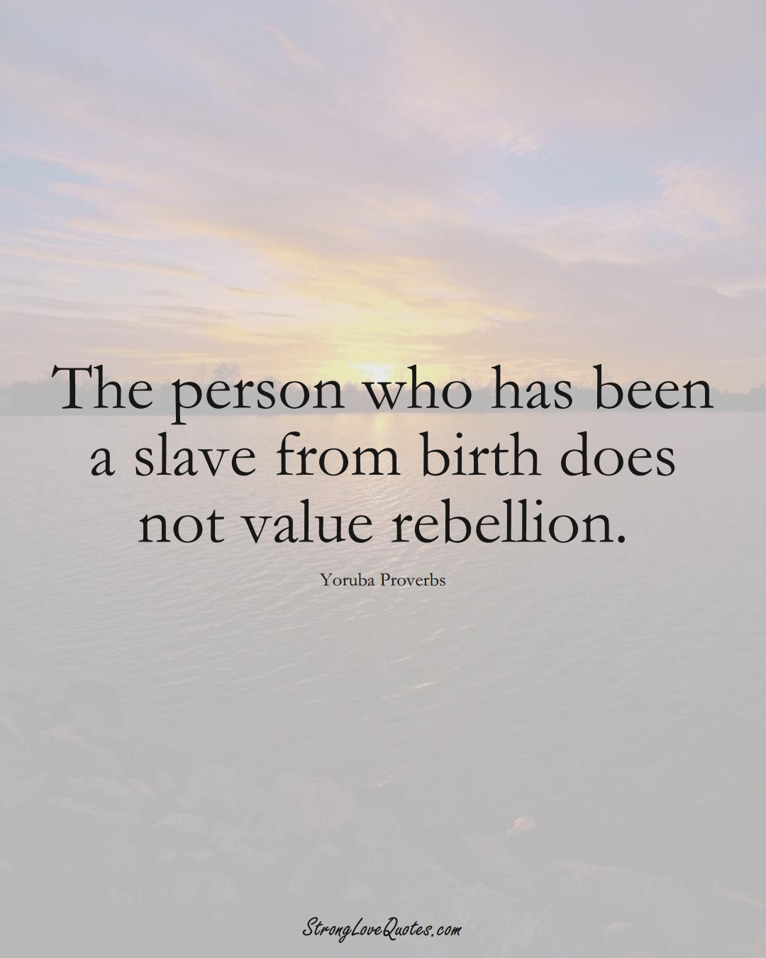 The person who has been a slave from birth does not value rebellion. (Yoruba Sayings);  #aVarietyofCulturesSayings