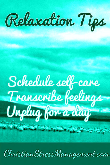 Relaxation Tips: Schedule self care, Transcribe feelings, Unplug for a day