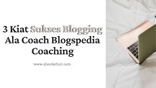 3 Kiat Sukses Blogging Ala Coach Blogspedia Coaching