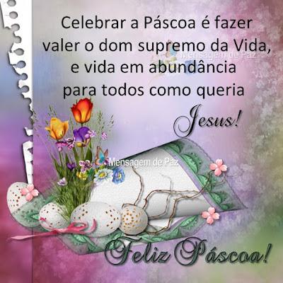 Celebrar a Páscoa é fazer valer o dom supremo da Vida,  e vida em abundância para todos como queria Jesus! Feliz Páscoa!