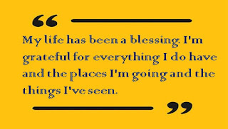 My life has been a blessing. I'm grateful for everything I do have and the places I'm going and the things I've seen.