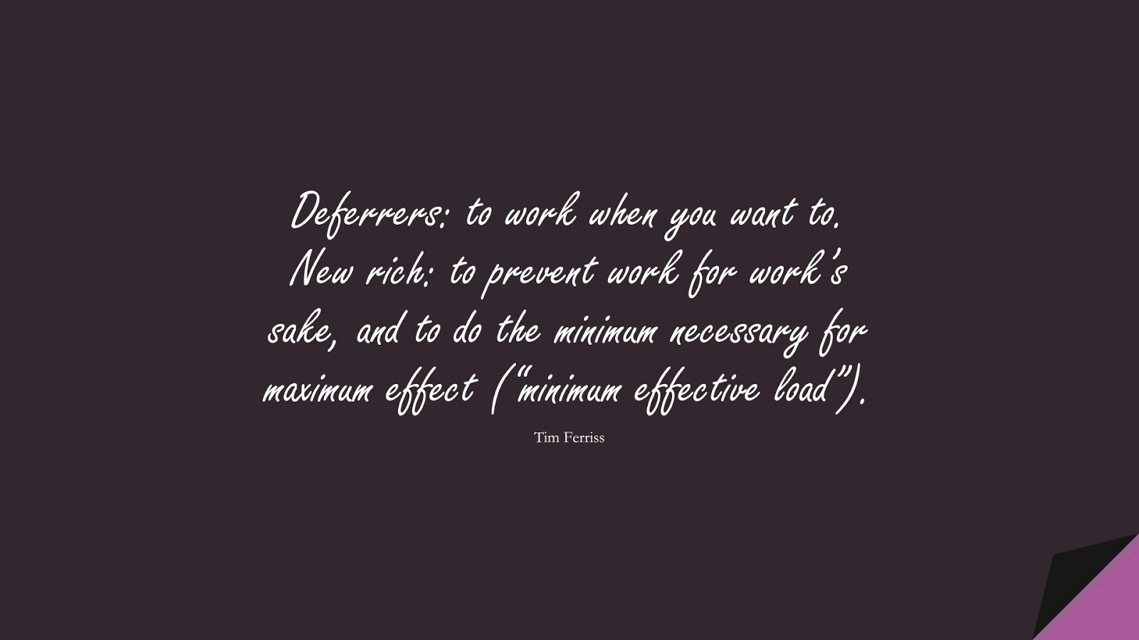 """Deferrers: to work when you want to. New rich: to prevent work for work's sake, and to do the minimum necessary for maximum effect (""""minimum effective load""""). (Tim Ferriss);  #TimFerrissQuotes"""