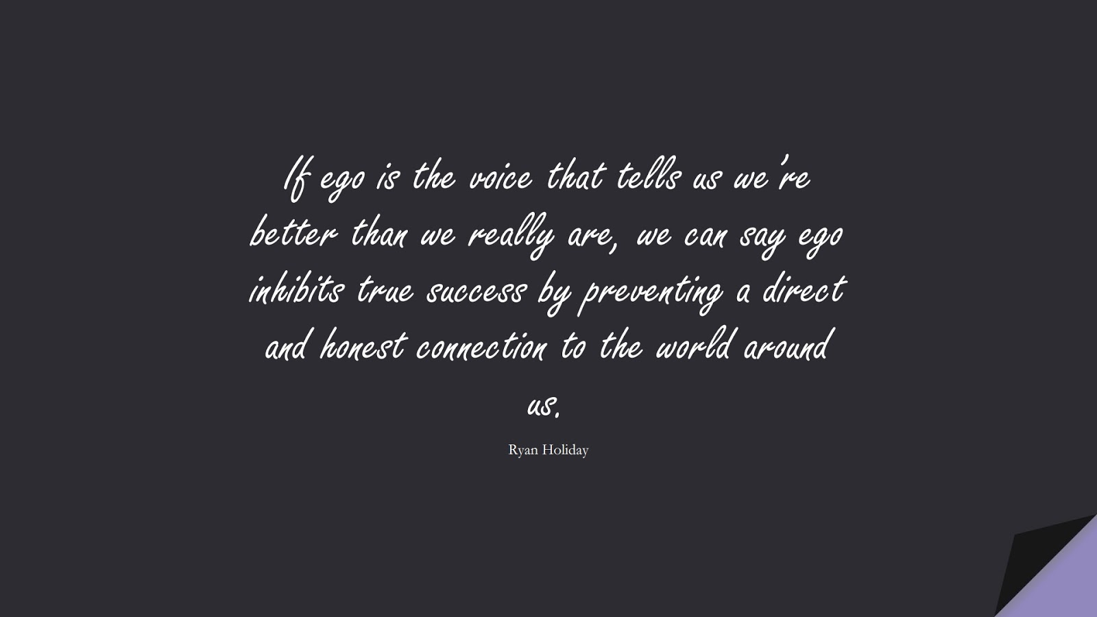 If ego is the voice that tells us we're better than we really are, we can say ego inhibits true success by preventing a direct and honest connection to the world around us. (Ryan Holiday);  #SelfEsteemQuotes