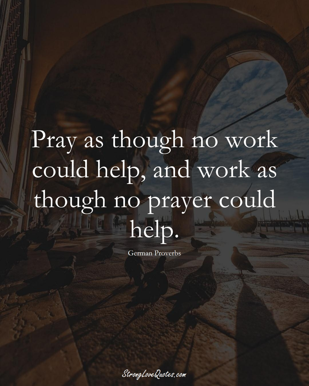 Pray as though no work could help, and work as though no prayer could help. (German Sayings);  #EuropeanSayings