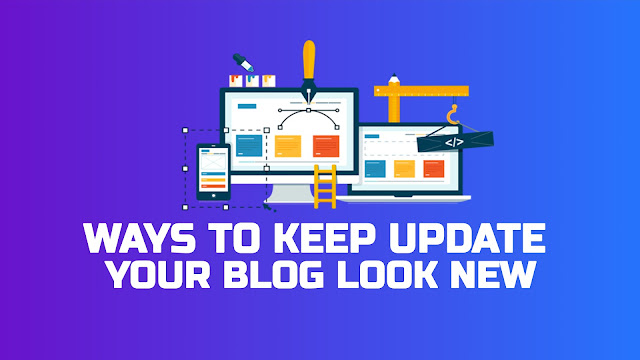 Best Ways to Keep Update Your Blog to Make Your Blog Look New Full Guide