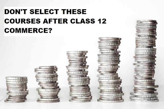 DON'T SELECT THESE COURSES AFTER CLASS 12 COMMERCE!