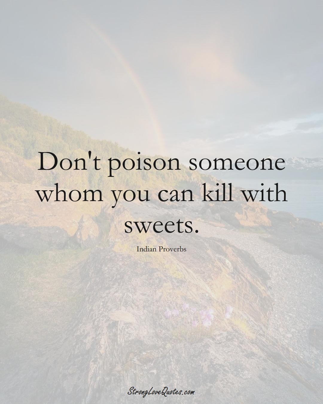 Don't poison someone whom you can kill with sweets. (Indian Sayings);  #AsianSayings