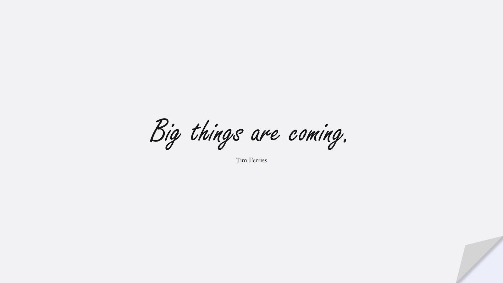 Big things are coming. (Tim Ferriss);  #TimFerrissQuotes