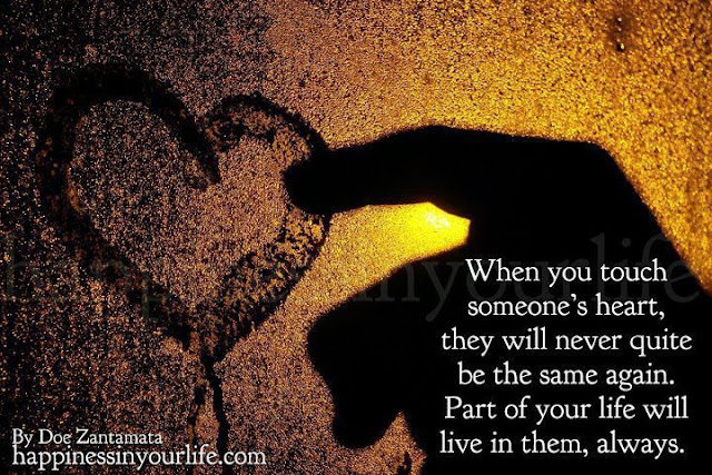 When you touch someone's heart they will never quite be ...