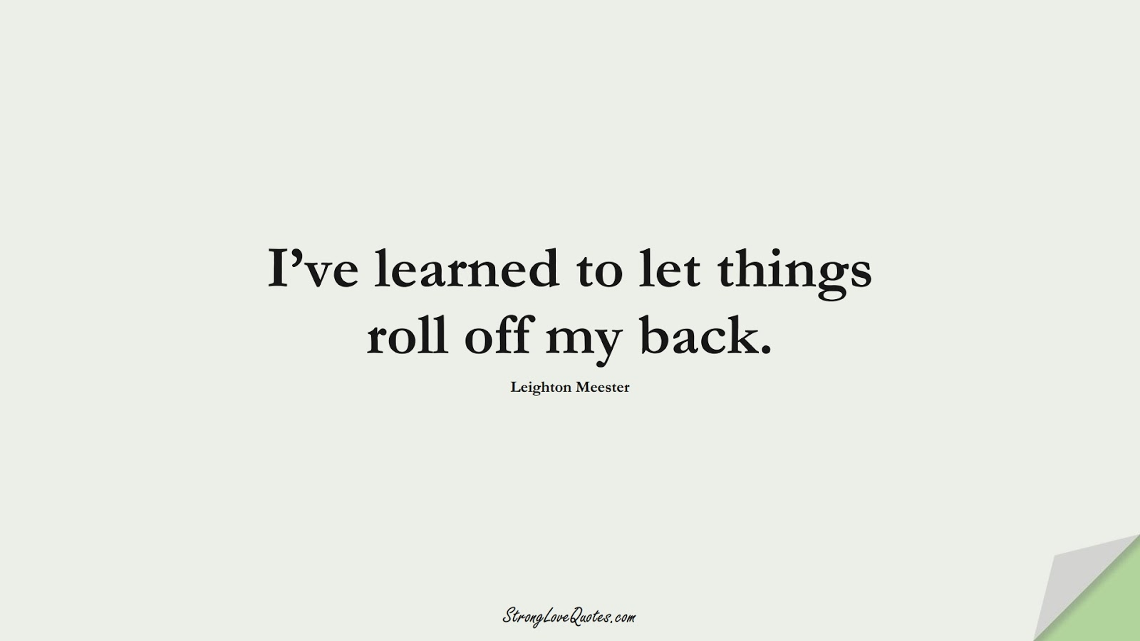 I've learned to let things roll off my back. (Leighton Meester);  #EducationQuotes