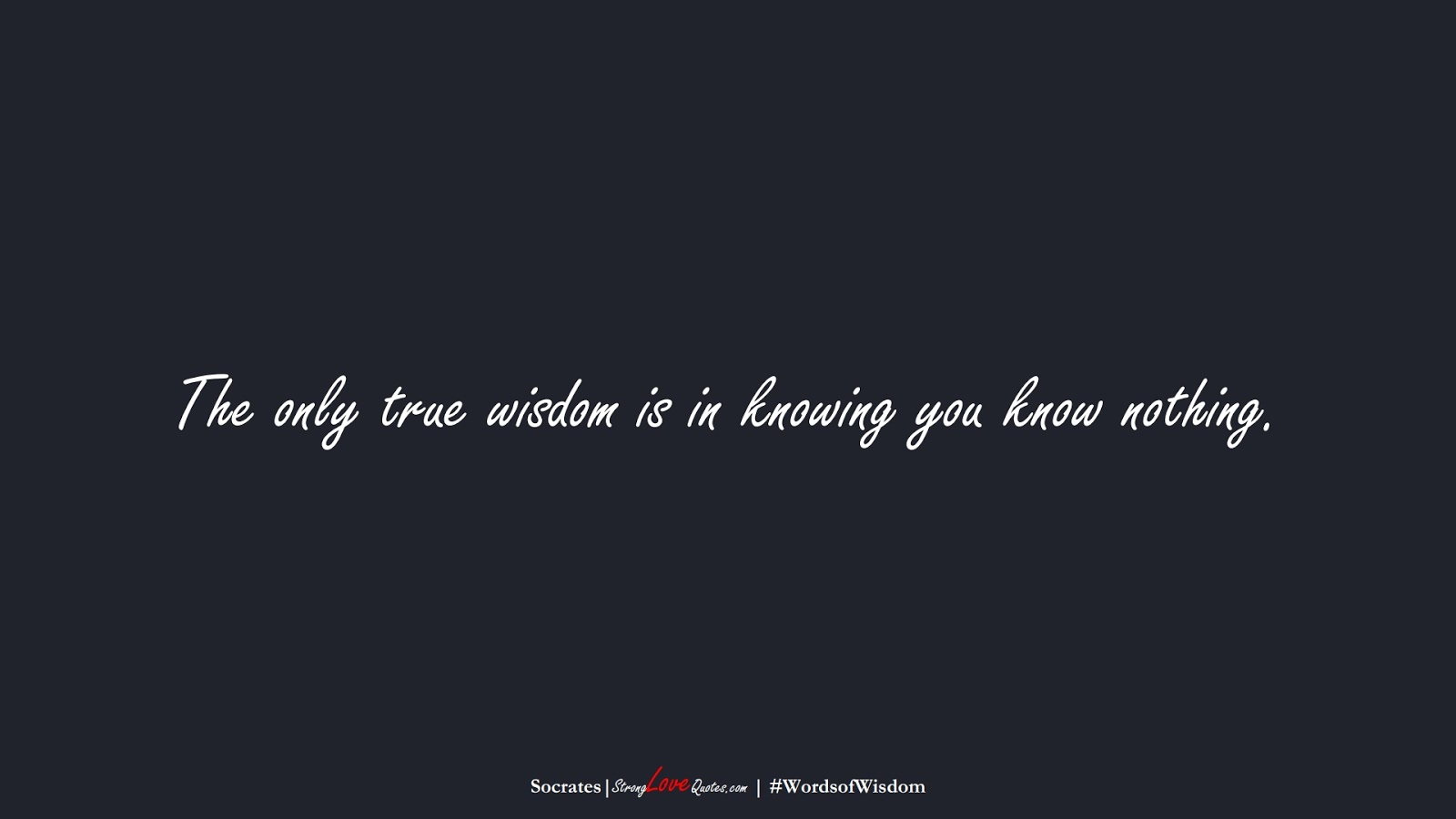 The only true wisdom is in knowing you know nothing. (Socrates);  #WordsofWisdom