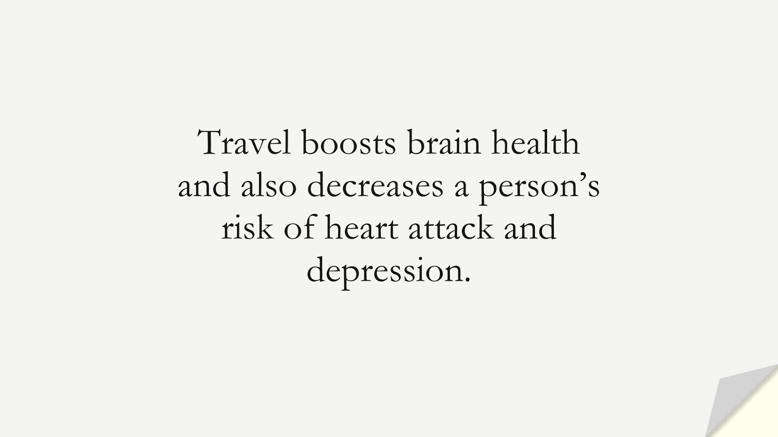 Travel boosts brain health and also decreases a person's risk of heart attack and depression.FALSE