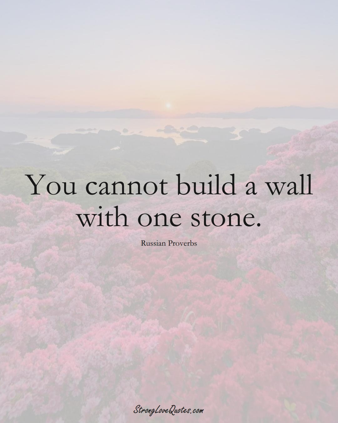 You cannot build a wall with one stone. (Russian Sayings);  #AsianSayings