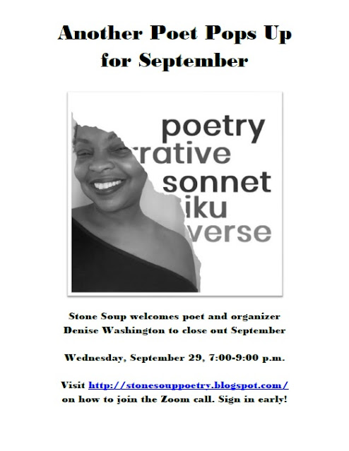 Another Poet Pops Up for September - Stone Soup welcomes poet and organizer Denise Washington to close out September - Wednesday, September 29, 7:00-9:00 p.m. - Visit http://stonesouppoetry.blogspot.com/ on how to join the Zoom call. Sign in early!