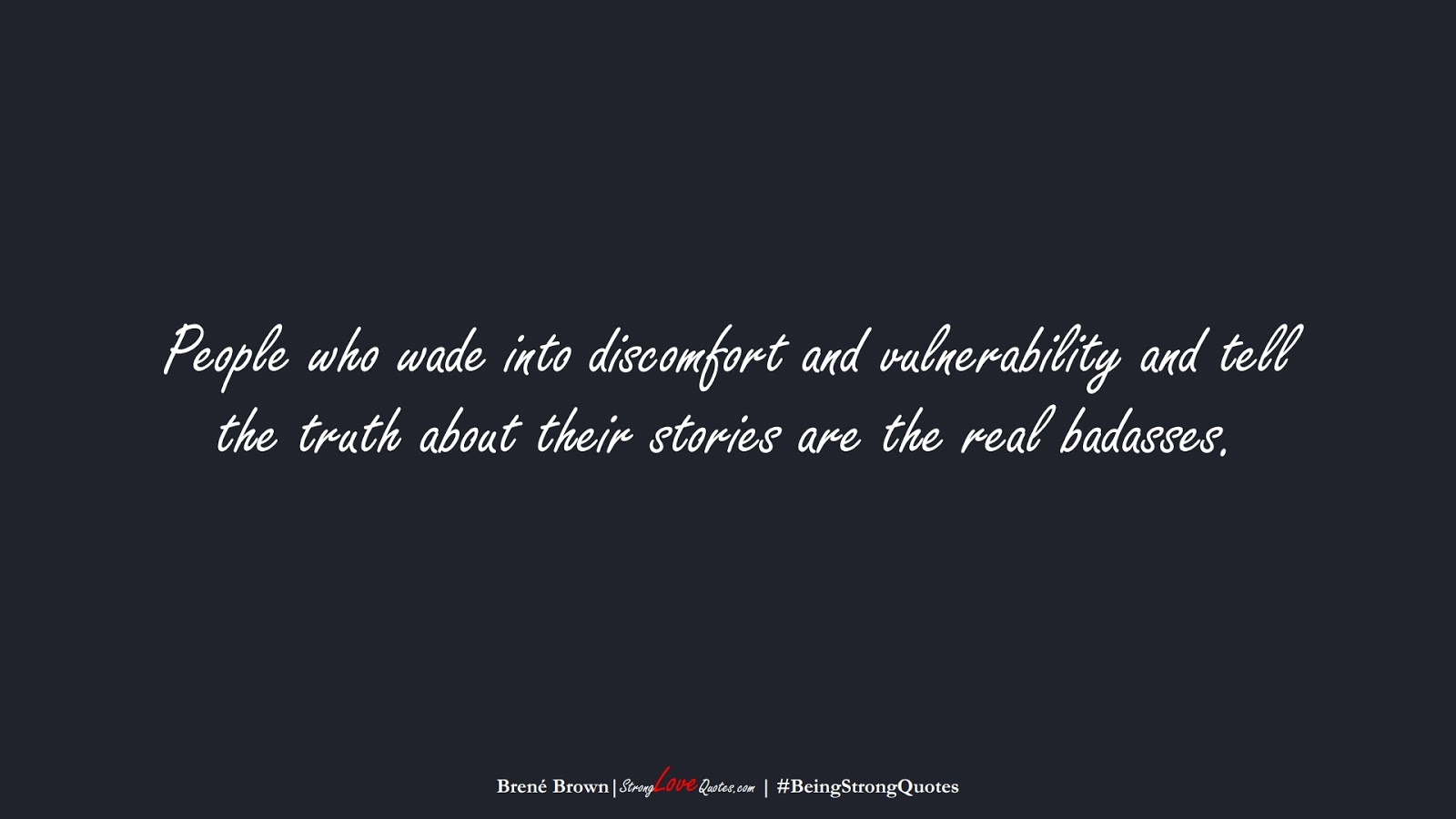 People who wade into discomfort and vulnerability and tell the truth about their stories are the real badasses. (Brené Brown);  #BeingStrongQuotes