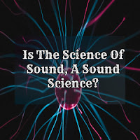 Is The Science Of Sound, A Sound Science?