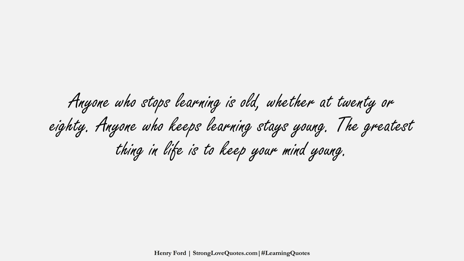 Anyone who stops learning is old, whether at twenty or eighty. Anyone who keeps learning stays young. The greatest thing in life is to keep your mind young. (Henry Ford);  #LearningQuotes