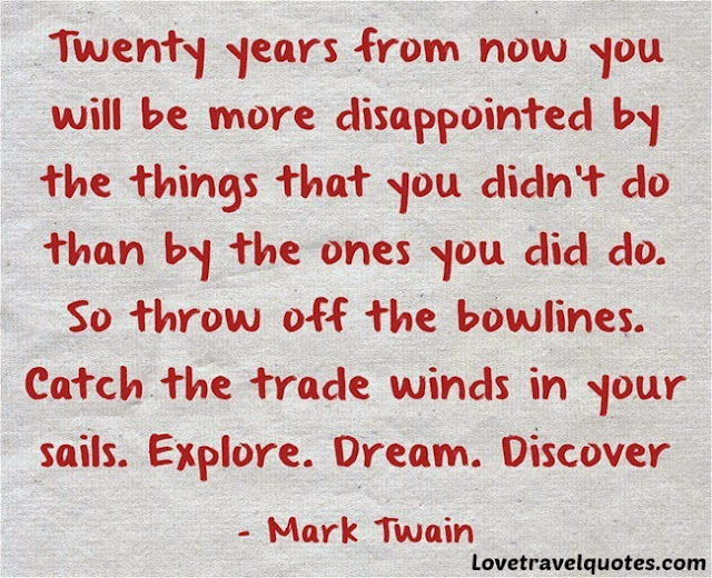 Twenty years from now you will be more disappointed by the things that you didn't do than by the ones you did do