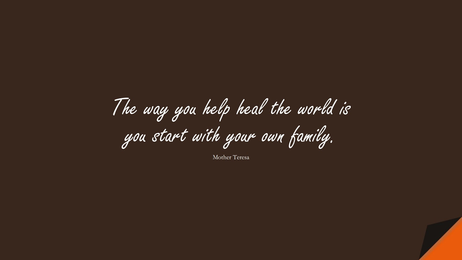 The way you help heal the world is you start with your own family. (Mother Teresa);  #FamilyQuotes