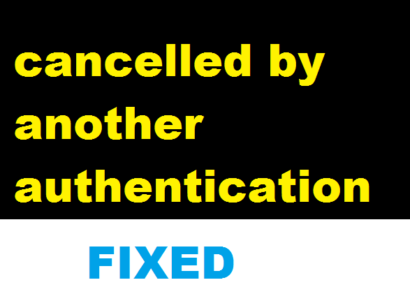 How to Fix 'cancelled by another authentication' Error Message?