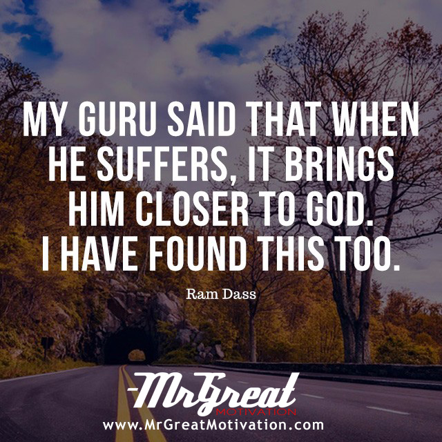 My guru said that when he suffers, it brings him closer to God. I have found this, too. - Ram Dass