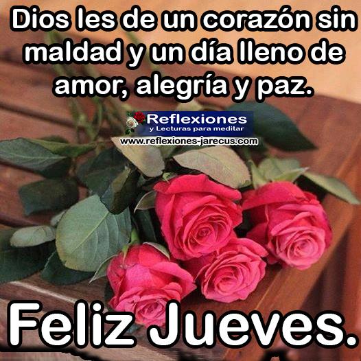 Dios les de un corazón sin maldad y un día lleno de amor, alegría y paz. Feliz Jueves