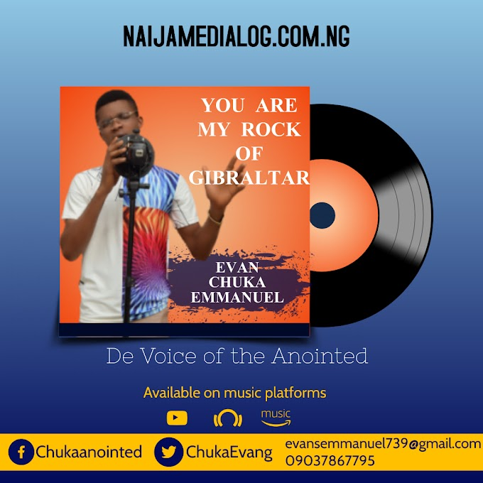 Music: You are my rock of Gibraltar - Evan Chuka Emmanuel