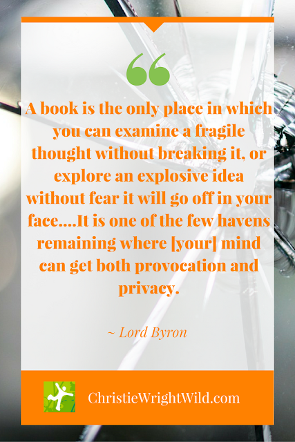 """A book is the only place in which you can examine a fragile thought without breaking it..."" ~ Lord Byron 