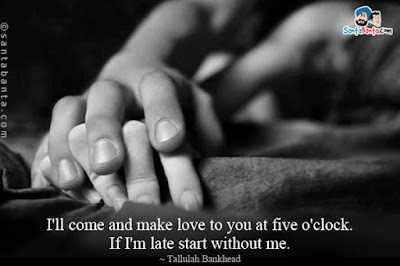 Quotes That Will make Love With Everything: I'll come and make love to you at five o'clock if I'm late start without me.