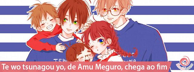 Te wo tsunagou yo, de Amu Meguro, chega ao fim