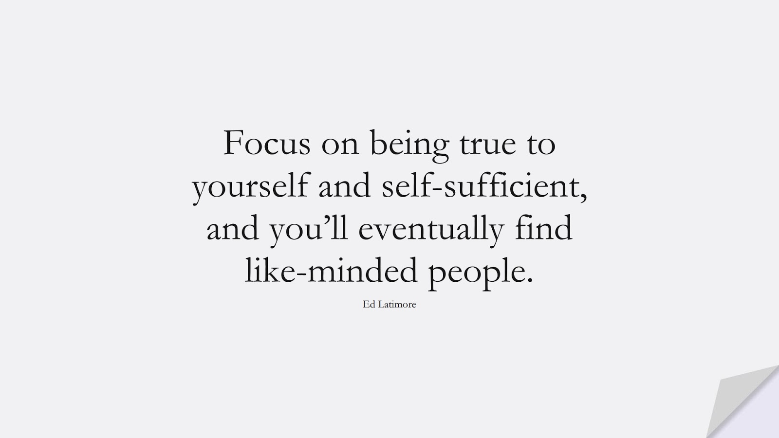 Focus on being true to yourself and self-sufficient, and you'll eventually find like-minded people. (Ed Latimore);  #BeYourselfQuotes
