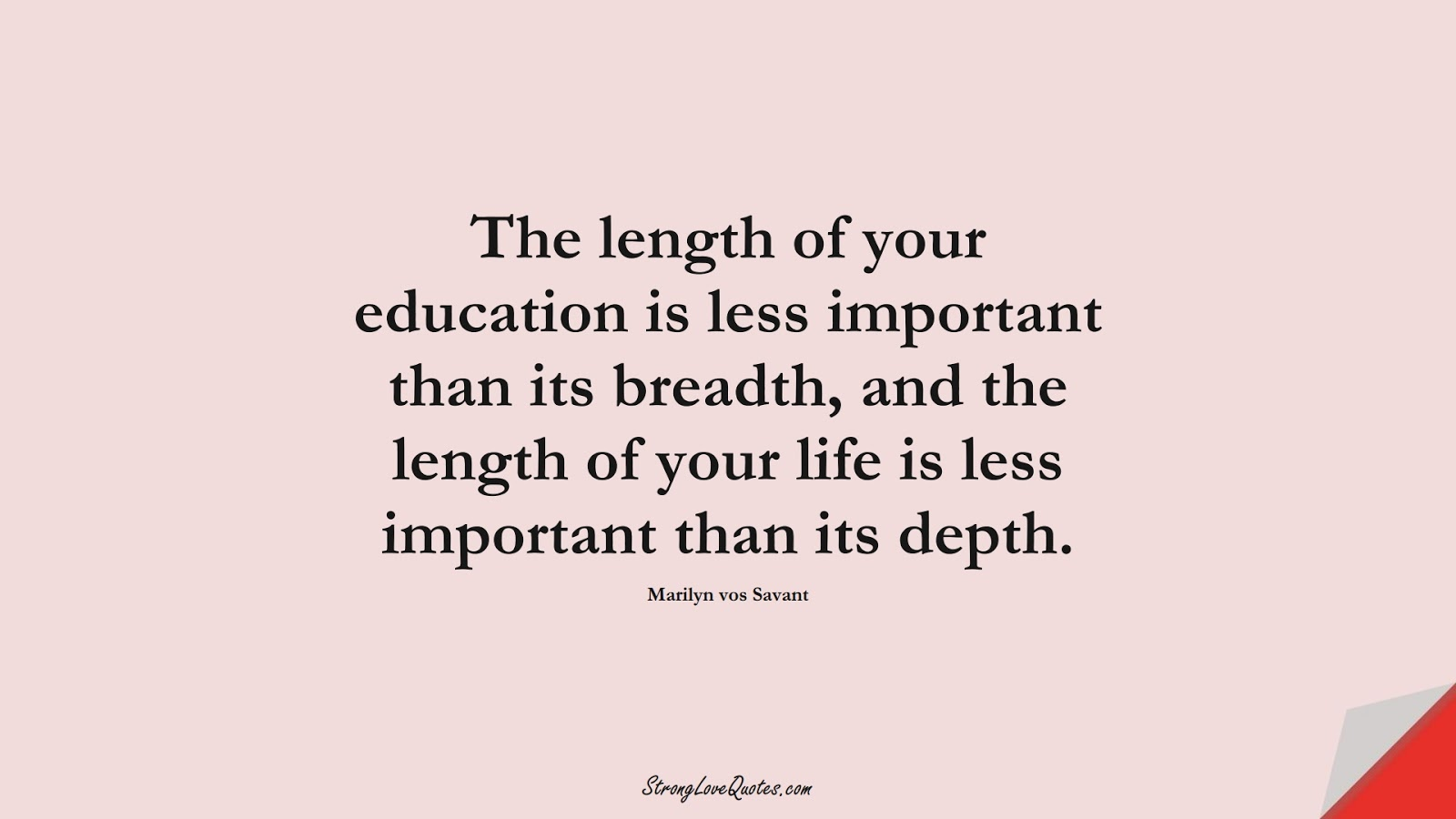 The length of your education is less important than its breadth, and the length of your life is less important than its depth. (Marilyn vos Savant);  #EducationQuotes