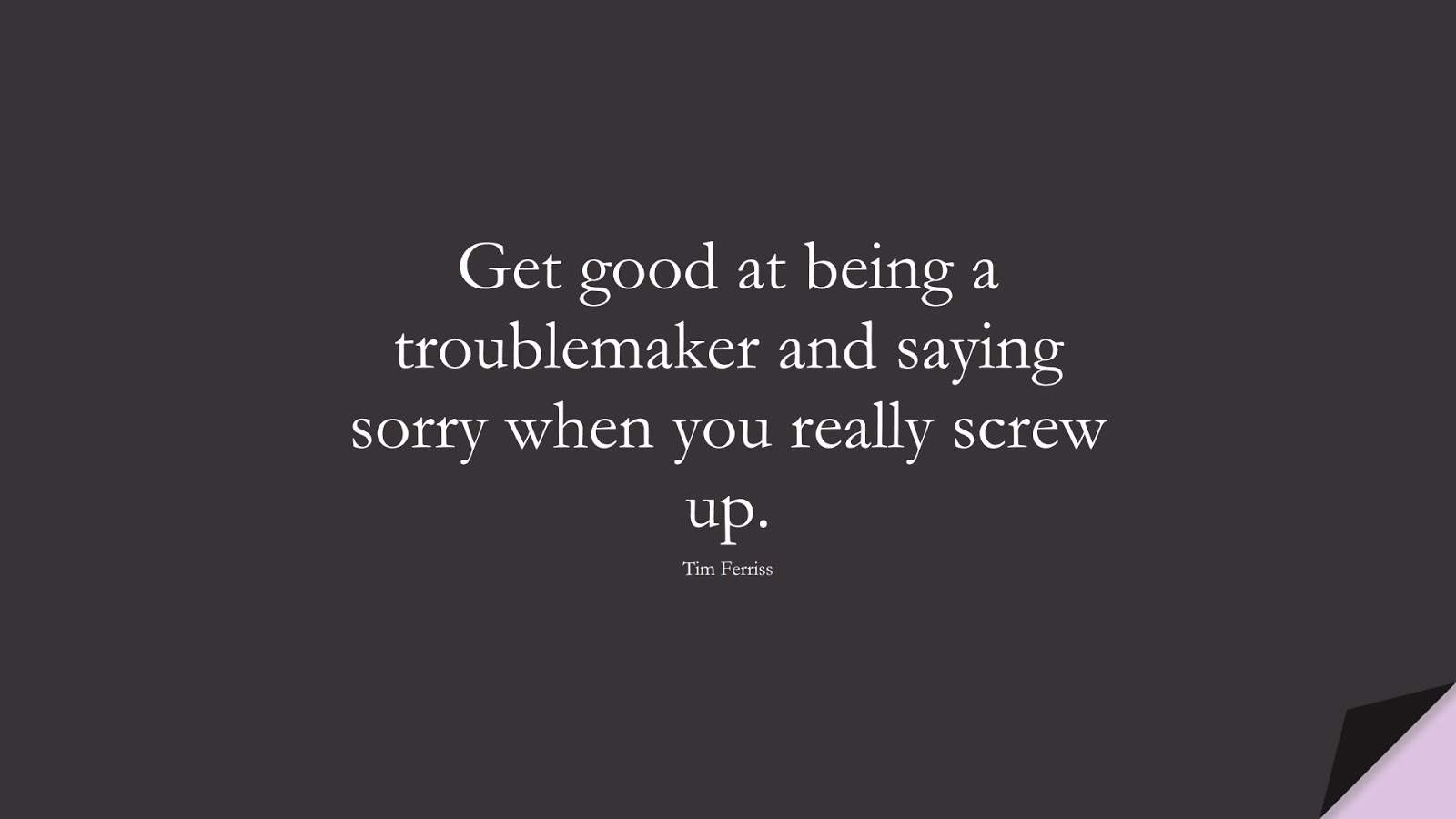 Get good at being a troublemaker and saying sorry when you really screw up. (Tim Ferriss);  #TimFerrissQuotes