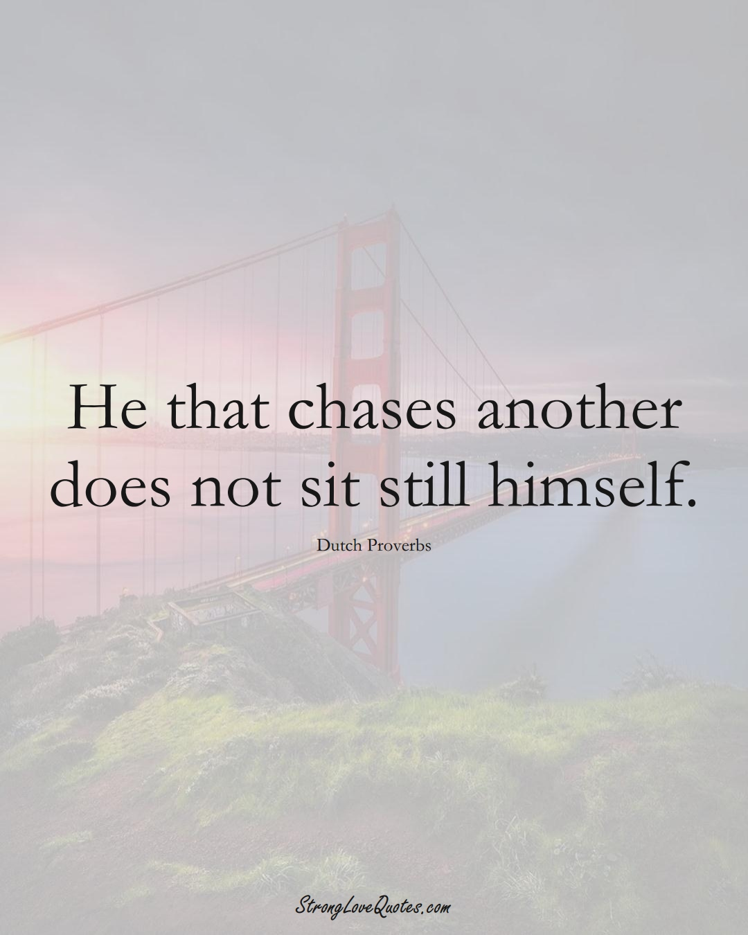 He that chases another does not sit still himself. (Dutch Sayings);  #EuropeanSayings