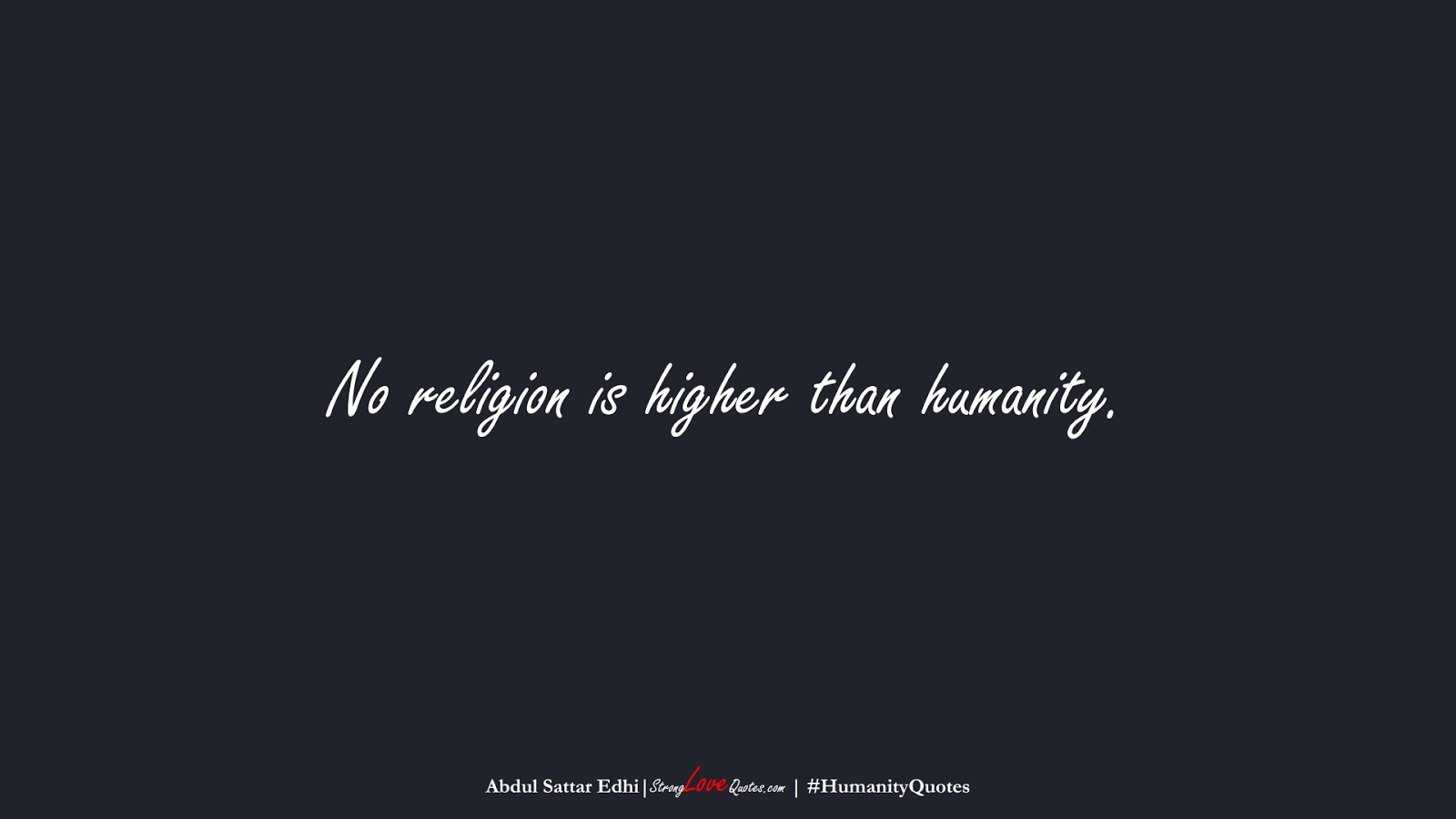 No religion is higher than humanity. (Abdul Sattar Edhi);  #HumanityQuotes