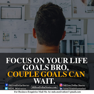 FOCUS ON YOUR LIFE GOALS BRO, COUPLE GOALS CAN WAIT.