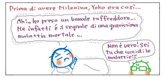 Prima di avere Milenina, Yoko era così... Ah!... Ho preso un banale raffreddore... Ma infatti è il segnale di una gravissima malattia mortale... Non è vero! Sei tu che uccidi le malattie!!!