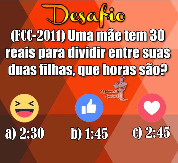 Desafio: Uma mãe tem 30 reais para dividir entre suas duas filhas, que horas são?