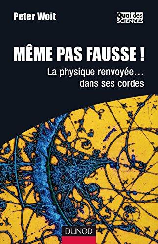 Même pas fausse ! - La physique renvoyée... dans ses cordes La physique renvoyée... dans ses cordes - Peter Woit - Dunod