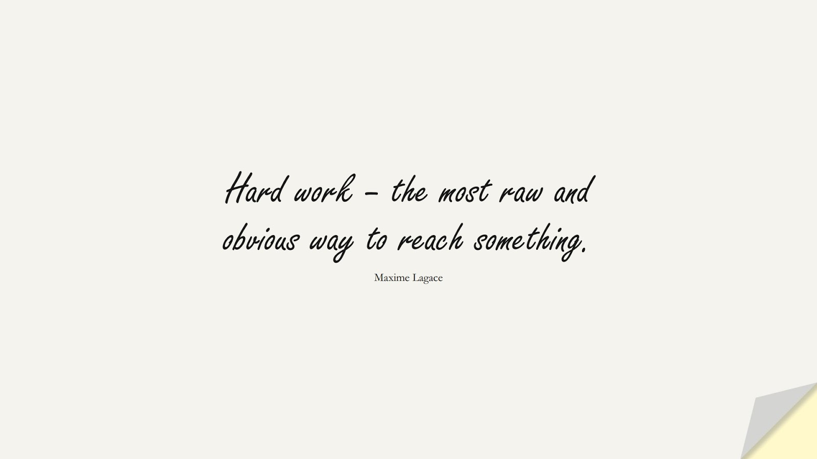 Hard work – the most raw and obvious way to reach something. (Maxime Lagace);  #SuccessQuotes