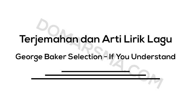 Terjemahan dan Arti Lirik Lagu George Baker Selection - If You Understand