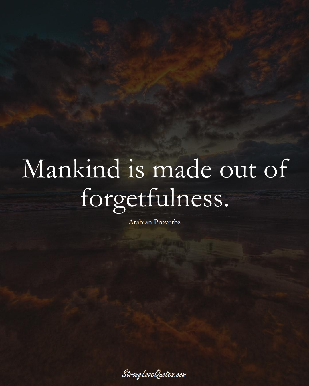 Mankind is made out of forgetfulness. (Arabian Sayings);  #aVarietyofCulturesSayings