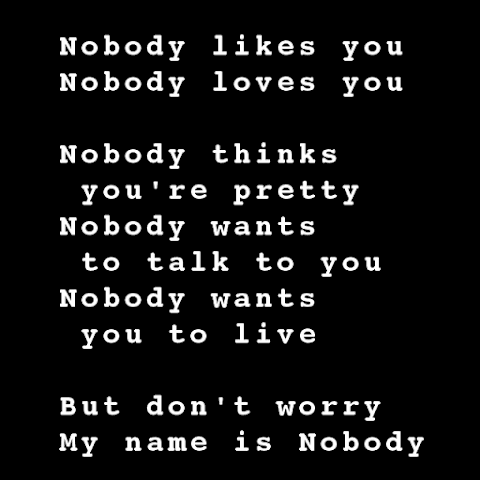 Nobody likes you Nobody loves you Nobody thinks you're pretty Nobody wants to talk to you Nobody wants you to live  But don't worry My name is Nobody