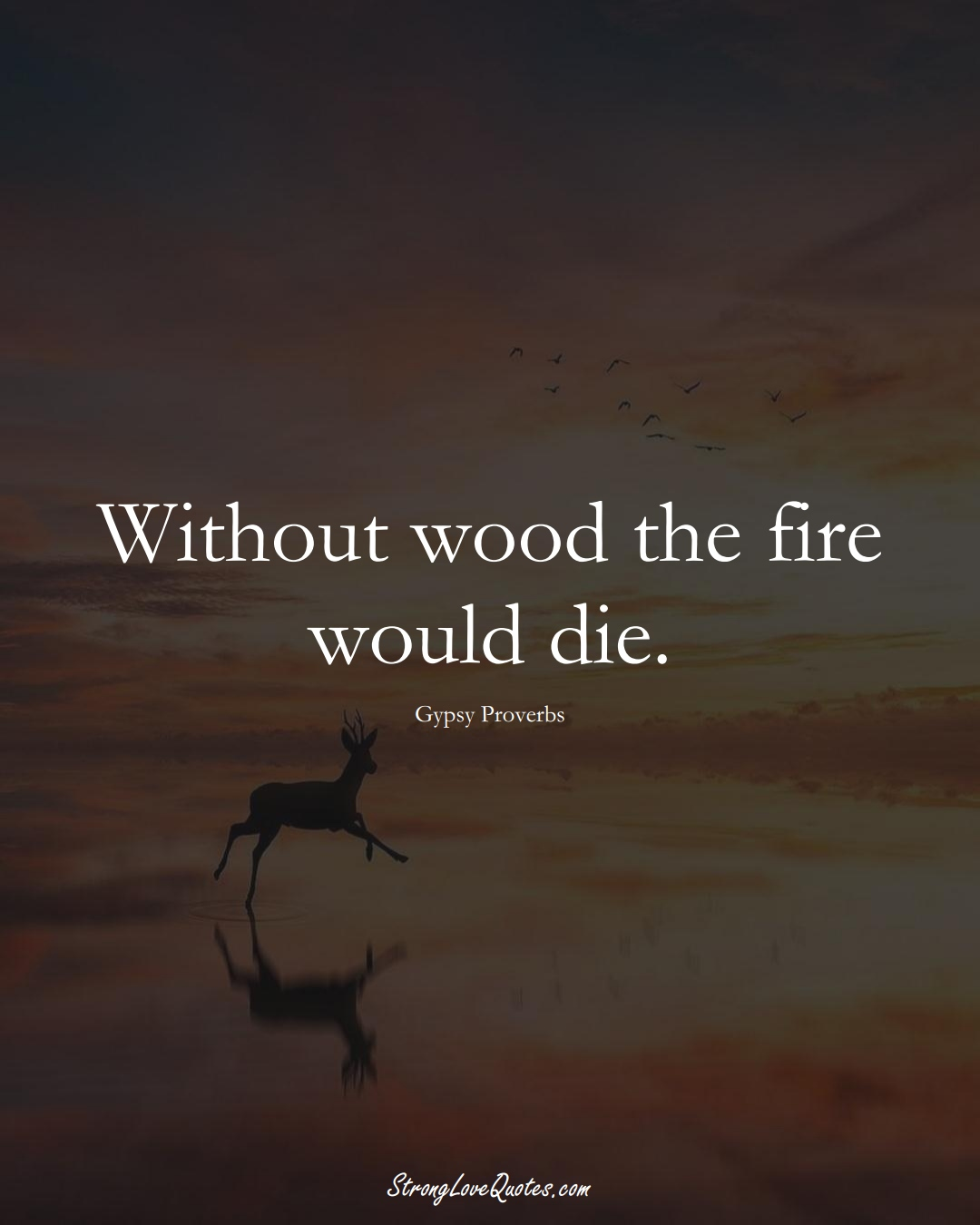 Without wood the fire would die. (Gypsy Sayings);  #aVarietyofCulturesSayings