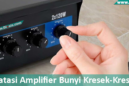 Cara Memperbaiki Potensio Kresek-Kresek Pada Amplifier