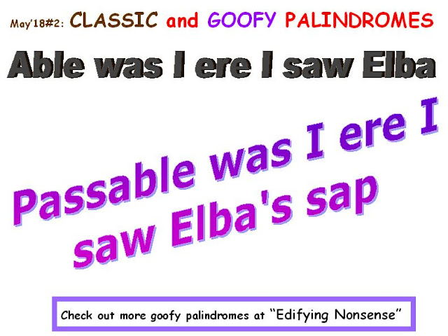 CLASSIC: Able was I ere i saw Elba.  GOOFY: Passable was I ere i saw Elba's sap.