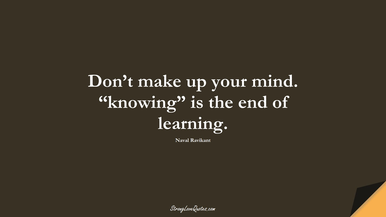 """Don't make up your mind. """"knowing"""" is the end of learning. (Naval Ravikant);  #LearningQuotes"""